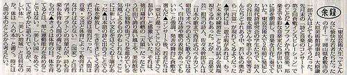 【毎日新聞余禄】「東京芸術大生ってこんなに愉快な若者たちだったのか!」。岡山県倉敷市の大原美術館理事長、大原謙一郎さんはとても楽しそうだった。先月末の「詩と音楽のコンサート-第2回倉敷インスピレーション」でのことだ▲ソプラノから管弦楽、邦楽まで多彩な音楽家たちが思い思いに詩を朗読し、音楽を自在に奏でていた。東京芸術大で2年前に発足した現代詩研究会の学生たちで、詩人の谷川俊太郎さんや歌手の小室等さんたちとふれあう中、若い体の奥から「言霊」が現れてくるようだった▲学内には「遊ぶ暇があれば、もっと本来の練習を」とこの試みを異端視する声もあった。だが、「音楽文芸」担当の詩人、佐々木幹郎さんは「日本の歌まで西洋式のベルカント唱法でオペラのように歌うのではなく、自由な詩や歌の表現があってもいい」と強調、発表の舞台に倉敷を選んだ▲コンサート後、若者たちは「東京と違ってここの反応はすごく温かい」と感激していた。それは、徳川幕府直轄の「天領」だったという自由で誇り高い風土や、美術館を中心に独特の街づくりを進めている気風によるものかもしれない。ここには新しい文化をはぐくむ土壌があった▲日本語の詩と出合うことで心と体を解放し、生き生きしてくる若者たちの姿は強烈だった。「人間は音楽・文芸と体育によって教育されなければならない」(国家)とは哲学者、プラトンの言葉だが、詩も音楽も体育も人間の魂に深くかかわるものだ▲きょうは体育の日。体を育てるとは、単に運動能力を高めることではない。「美しい国」をめぐってにぎやかに語られているが、「美しい体」「美しい地域」とは何なのか。体は「人の本(もと)」と書く。時には人間の本のところから考えたい。